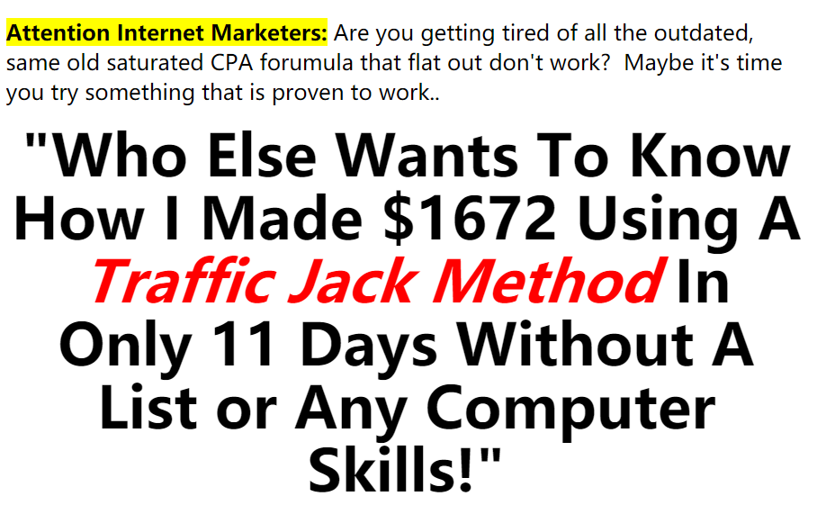 """Who Else Wants To Know How I Made $1672 Using A Traffic Jack Method In Only 11 Days Without A List or Any Computer Skills!""(Commission Attractor)"