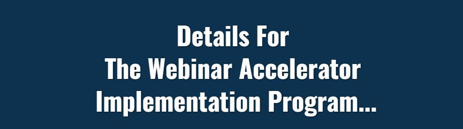 Details For  The Webinar Accelerator  Implementation Program...(Webinar Accelerator)