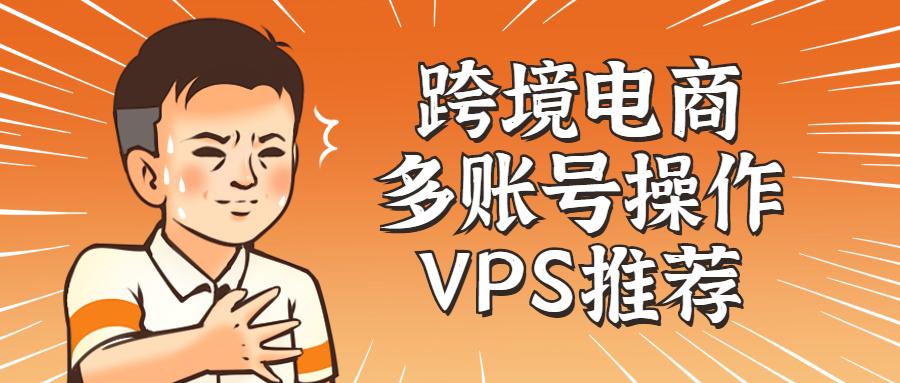 跨境电商卖家远程多账号操作VPS推荐